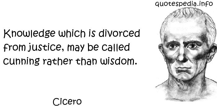 Cicero - Knowledge which is divorced from justice, may be called cunning rather than wisdom.