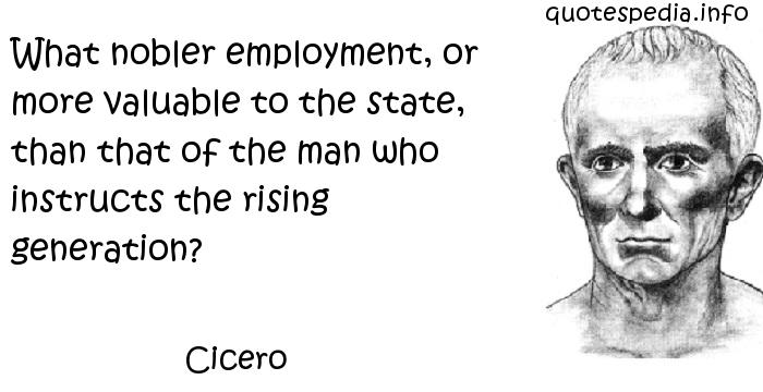 Cicero - What nobler employment, or more valuable to the state, than that of the man who instructs the rising generation?