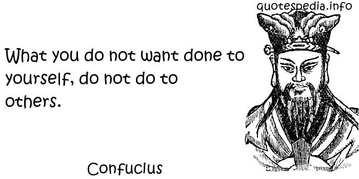 Confucius - What you do not want done to yourself, do not do to others.