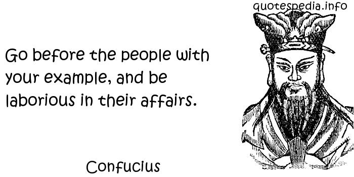 Confucius - Go before the people with your example, and be laborious in their affairs.
