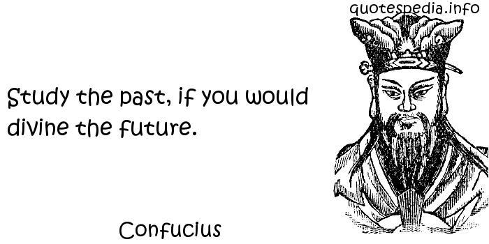 Confucius - Study the past, if you would divine the future.