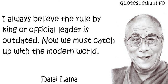 Dalai Lama - I always believe the rule by king or official leader is outdated. Now we must catch up with the modern world.