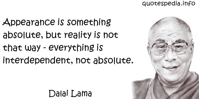 Dalai Lama - Appearance is something absolute, but reality is not that way - everything is interdependent, not absolute.
