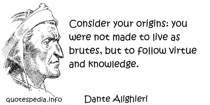 Dante Alighieri - Consider your origins: you were not made to live as brutes, but to follow virtue and knowledge.