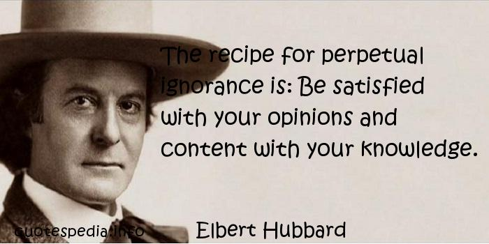 Elbert Hubbard - The recipe for perpetual ignorance is: Be satisfied with your opinions and content with your knowledge.