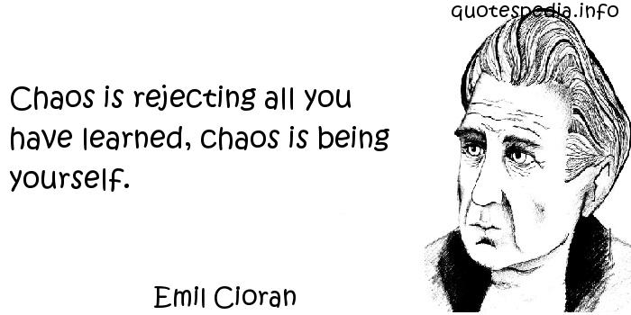 Emil Cioran - Chaos is rejecting all you have learned, chaos is being yourself.