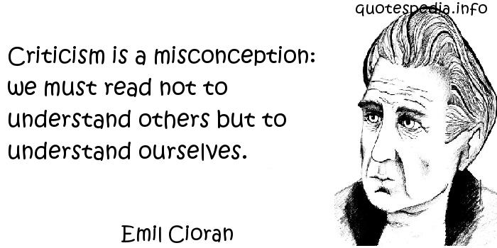 Emil Cioran - Criticism is a misconception: we must read not to understand others but to understand ourselves.