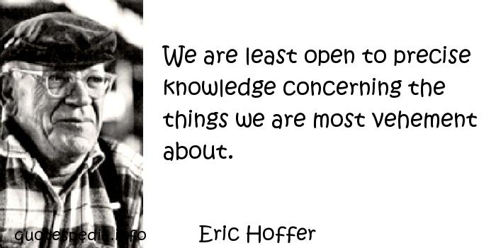Eric Hoffer - We are least open to precise knowledge concerning the things we are most vehement about.