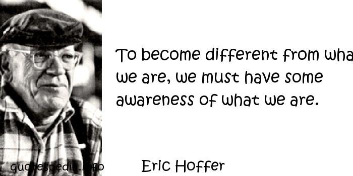 Eric Hoffer - To become different from what we are, we must have some awareness of what we are.