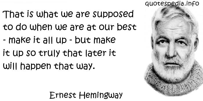 Ernest Hemingway - That is what we are supposed to do when we are at our best - make it all up - but make it up so truly that later it will happen that way.