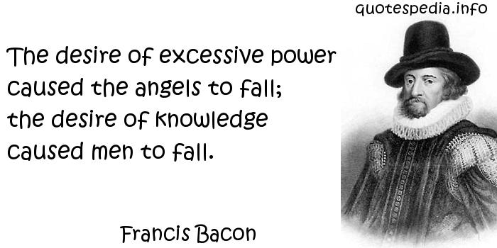 Francis Bacon - The desire of excessive power caused the angels to fall; the desire of knowledge caused men to fall.