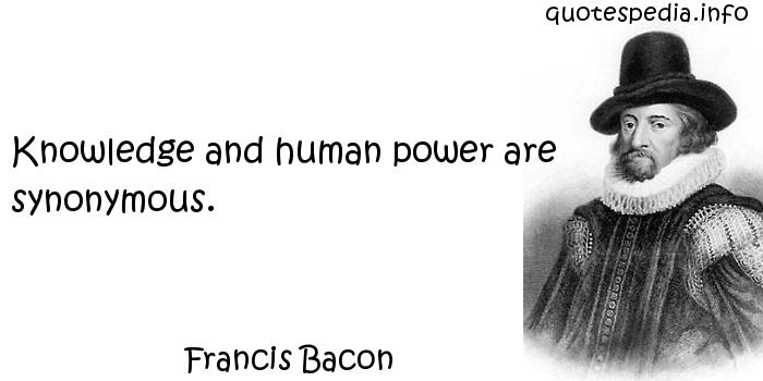 Francis Bacon - Knowledge and human power are synonymous.