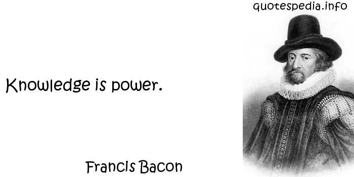 Francis Bacon - Knowledge is power.