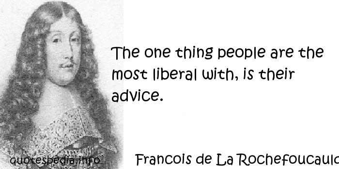 Francois de La Rochefoucauld - The one thing people are the most liberal with, is their advice.