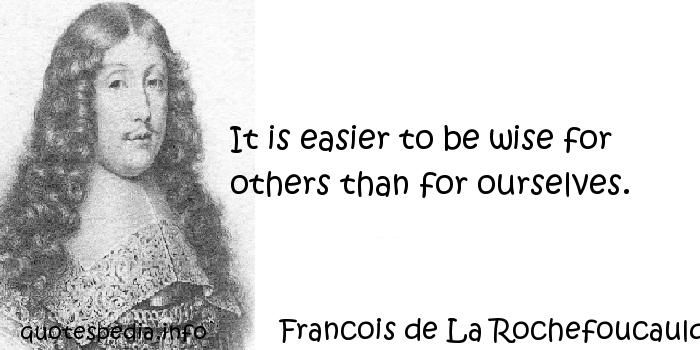 Francois de La Rochefoucauld - It is easier to be wise for others than for ourselves.