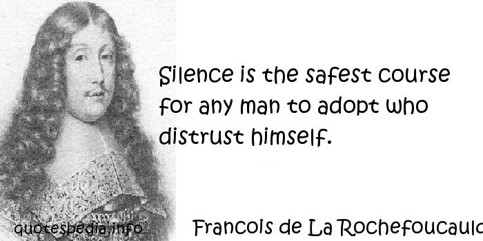 Francois de La Rochefoucauld - Silence is the safest course for any man to adopt who distrust himself.