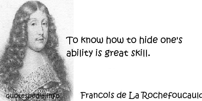 Francois de La Rochefoucauld - To know how to hide one's ability is great skill.