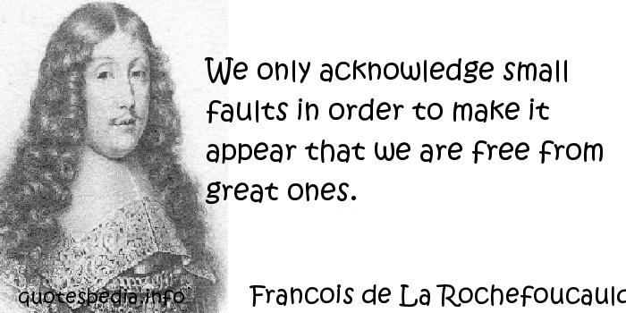 Francois de La Rochefoucauld - We only acknowledge small faults in order to make it appear that we are free from great ones.