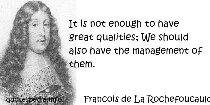 Francois de La Rochefoucauld - It is not enough to have great qualities; We should also have the management of them.