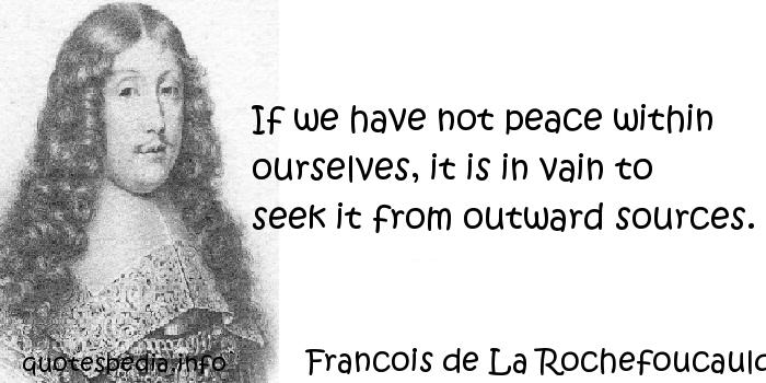 Francois de La Rochefoucauld - If we have not peace within ourselves, it is in vain to seek it from outward sources.
