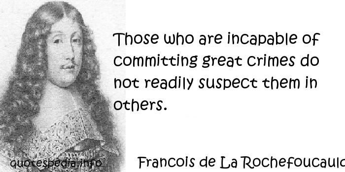 Francois de La Rochefoucauld - Those who are incapable of committing great crimes do not readily suspect them in others.
