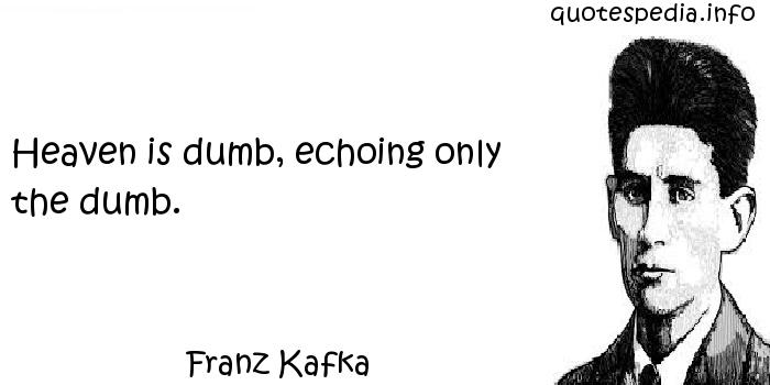 Franz Kafka - Heaven is dumb, echoing only the dumb.
