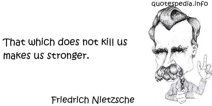 Friedrich Nietzsche - That which does not kill us makes us stronger.