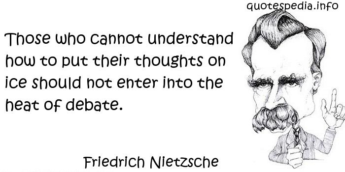 Friedrich Nietzsche - Those who cannot understand how to put their thoughts on ice should not enter into the heat of debate.