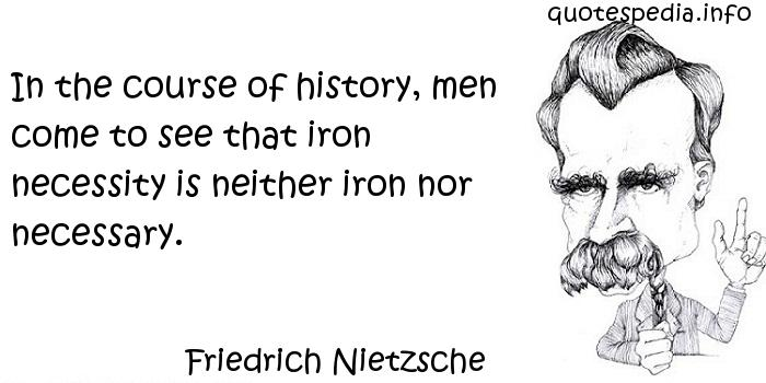 Friedrich Nietzsche - In the course of history, men come to see that iron necessity is neither iron nor necessary.