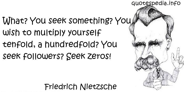 Friedrich Nietzsche - What? You seek something? You wish to multiply yourself tenfold, a hundredfold? You seek followers? Seek zeros!