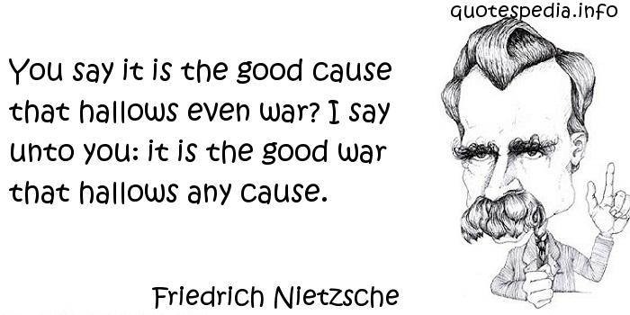 Friedrich Nietzsche - You say it is the good cause that hallows even war? I say unto you: it is the good war that hallows any cause.