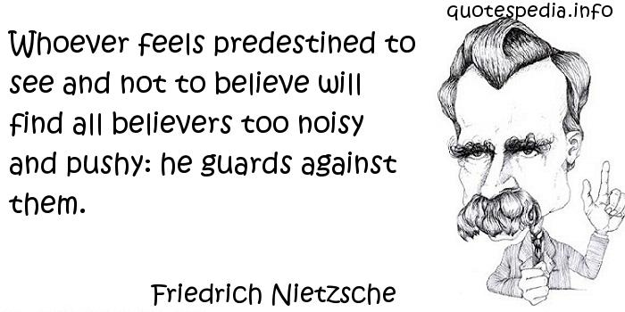 Friedrich Nietzsche - Whoever feels predestined to see and not to believe will find all believers too noisy and pushy: he guards against them.
