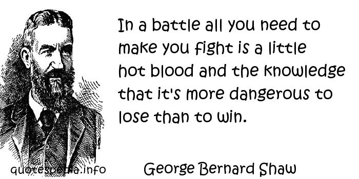 George Bernard Shaw - In a battle all you need to make you fight is a little hot blood and the knowledge that it's more dangerous to lose than to win.