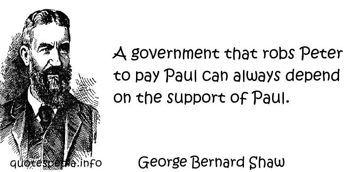 George Bernard Shaw - A government that robs Peter to pay Paul can always depend on the support of Paul.
