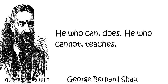 George Bernard Shaw - He who can, does. He who cannot, teaches.