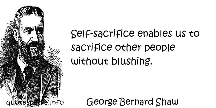 George Bernard Shaw - Self-sacrifice enables us to sacrifice other people without blushing.