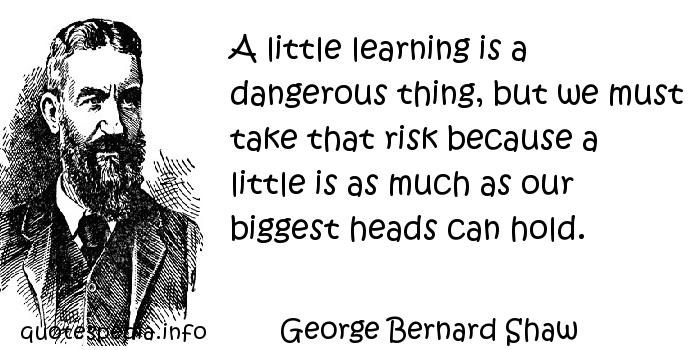 George Bernard Shaw - A little learning is a dangerous thing, but we must take that risk because a little is as much as our biggest heads can hold.