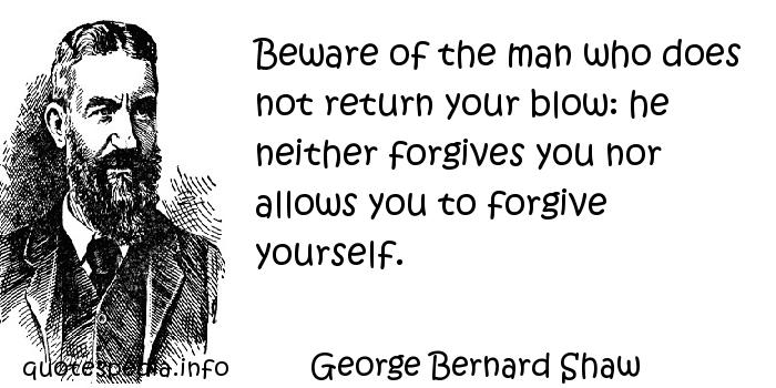 George Bernard Shaw - Beware of the man who does not return your blow: he neither forgives you nor allows you to forgive yourself.