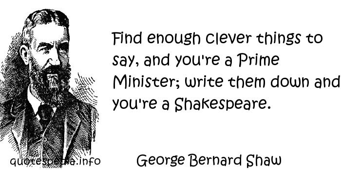George Bernard Shaw - Find enough clever things to say, and you're a Prime Minister; write them down and you're a Shakespeare.