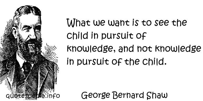 George Bernard Shaw - What we want is to see the child in pursuit of knowledge, and not knowledge in pursuit of the child.