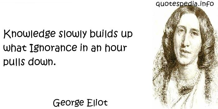 George Eliot - Knowledge slowly builds up what Ignorance in an hour pulls down.