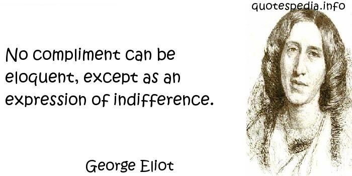 George Eliot - No compliment can be eloquent, except as an expression of indifference.