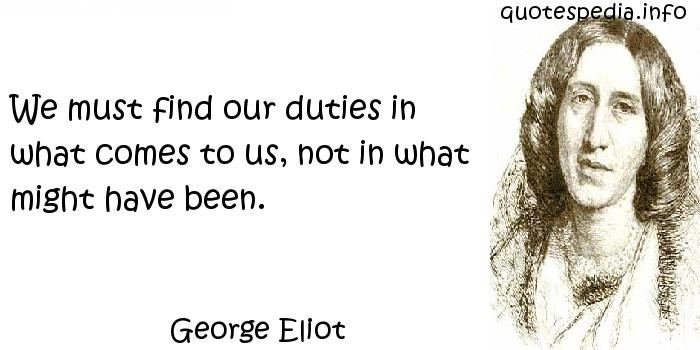 George Eliot - We must find our duties in what comes to us, not in what might have been.