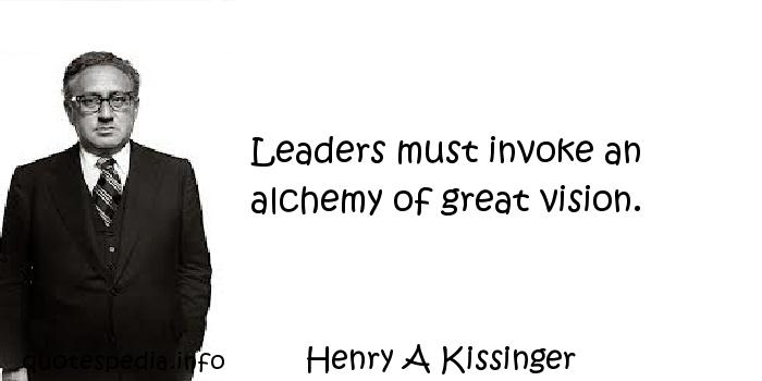 Henry A Kissinger - Leaders must invoke an alchemy of great vision.