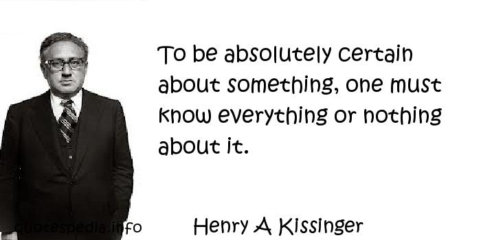 Henry A Kissinger - To be absolutely certain about something, one must know everything or nothing about it.