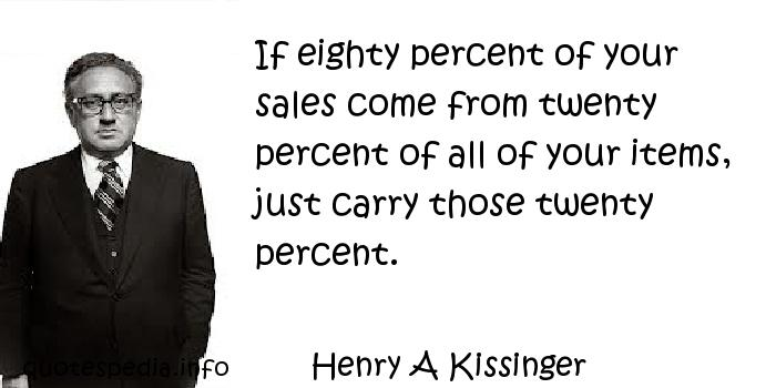 Henry A Kissinger - If eighty percent of your sales come from twenty percent of all of your items, just carry those twenty percent.