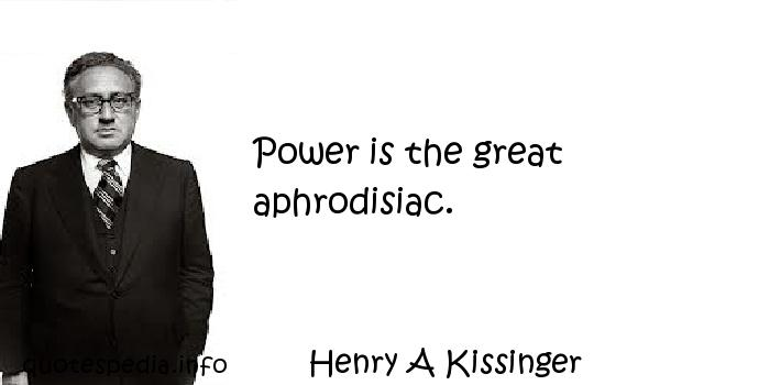 Henry A Kissinger - Power is the great aphrodisiac.