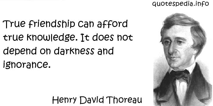 Henry David Thoreau - True friendship can afford true knowledge. It does not depend on darkness and ignorance.