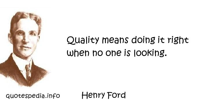 Henry Ford - Quality means doing it right when no one is looking.