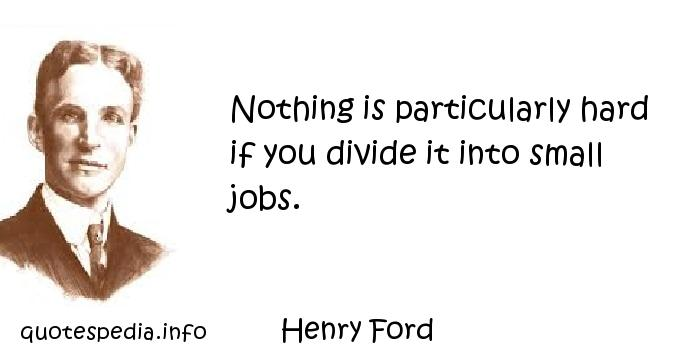 Henry Ford - Nothing is particularly hard if you divide it into small jobs.